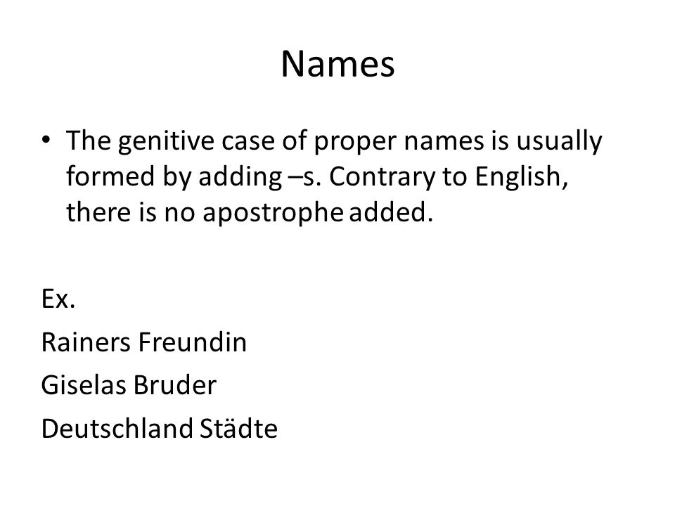 Names The genitive case of proper names is usually formed by adding –s. Contrary to English, there is no apostrophe added. Ex. Rainers Freundin Gisela