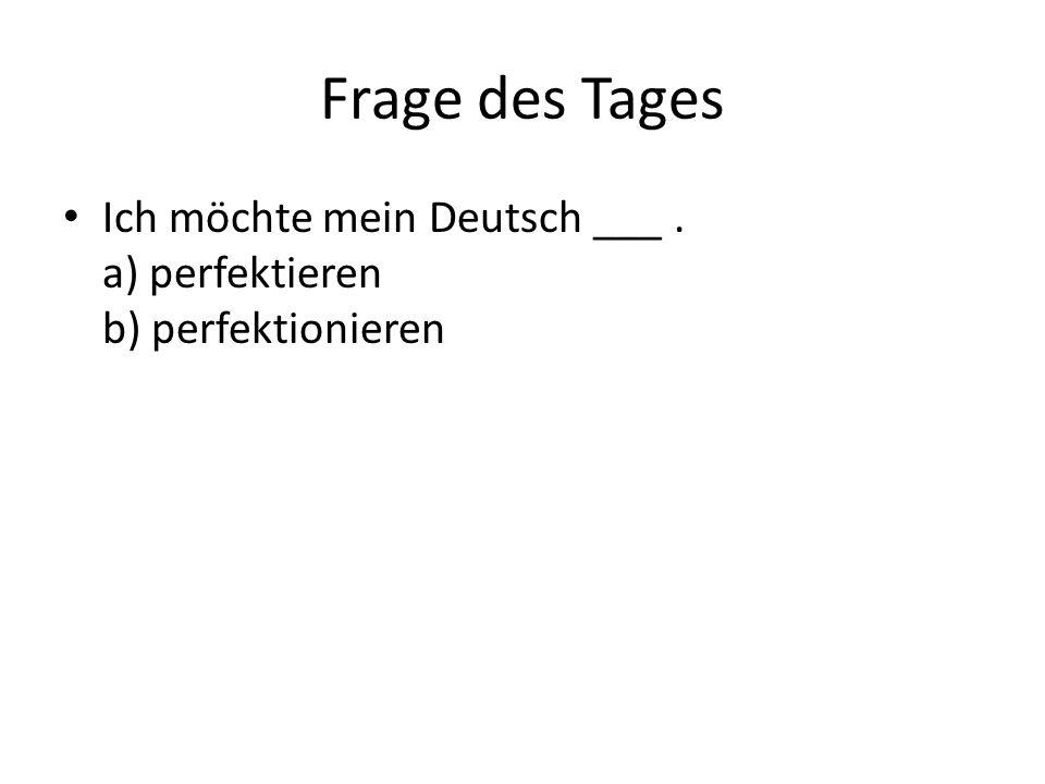 Frage des Tages Ich möchte mein Deutsch ___. a) perfektieren b) perfektionieren