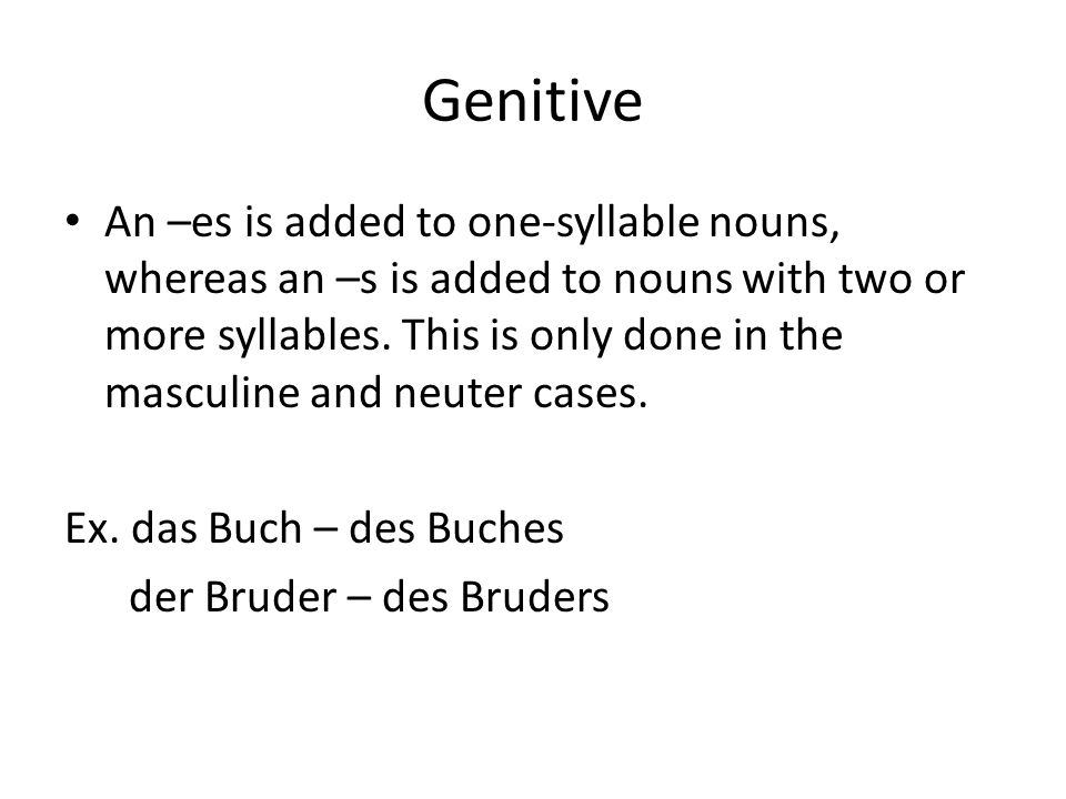 Genitive An –es is added to one-syllable nouns, whereas an –s is added to nouns with two or more syllables. This is only done in the masculine and neu