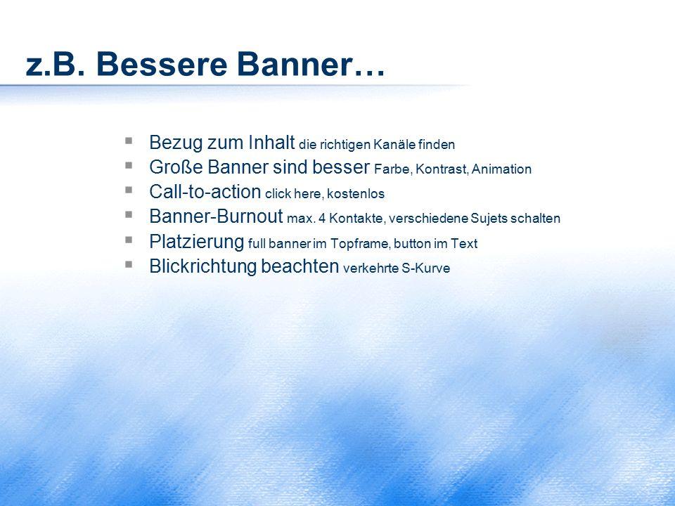 z.B. Bessere Banner…  Bezug zum Inhalt die richtigen Kanäle finden  Große Banner sind besser Farbe, Kontrast, Animation  Call-to-action click here,