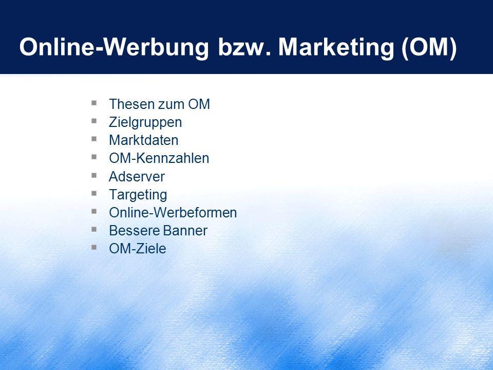 Online-Werbung bzw. Marketing (OM)  Thesen zum OM  Zielgruppen  Marktdaten  OM-Kennzahlen  Adserver  Targeting  Online-Werbeformen  Bessere Ba