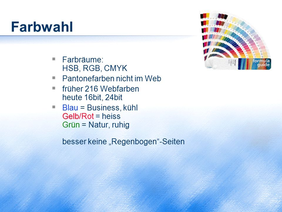 Farbwahl  Farbräume: HSB, RGB, CMYK  Pantonefarben nicht im Web  früher 216 Webfarben heute 16bit, 24bit Gelb  Blau = Business, kühl Gelb/Rot = he