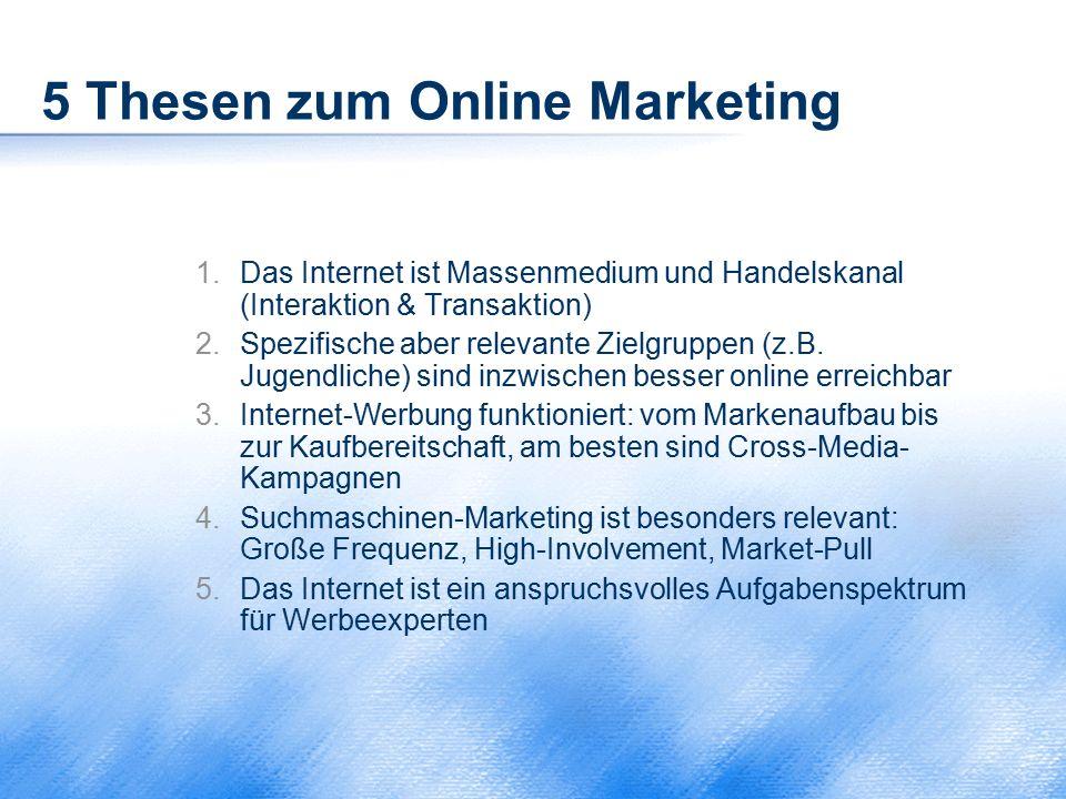 5 Thesen zum Online Marketing 1.Das Internet ist Massenmedium und Handelskanal (Interaktion & Transaktion) 2.Spezifische aber relevante Zielgruppen (z