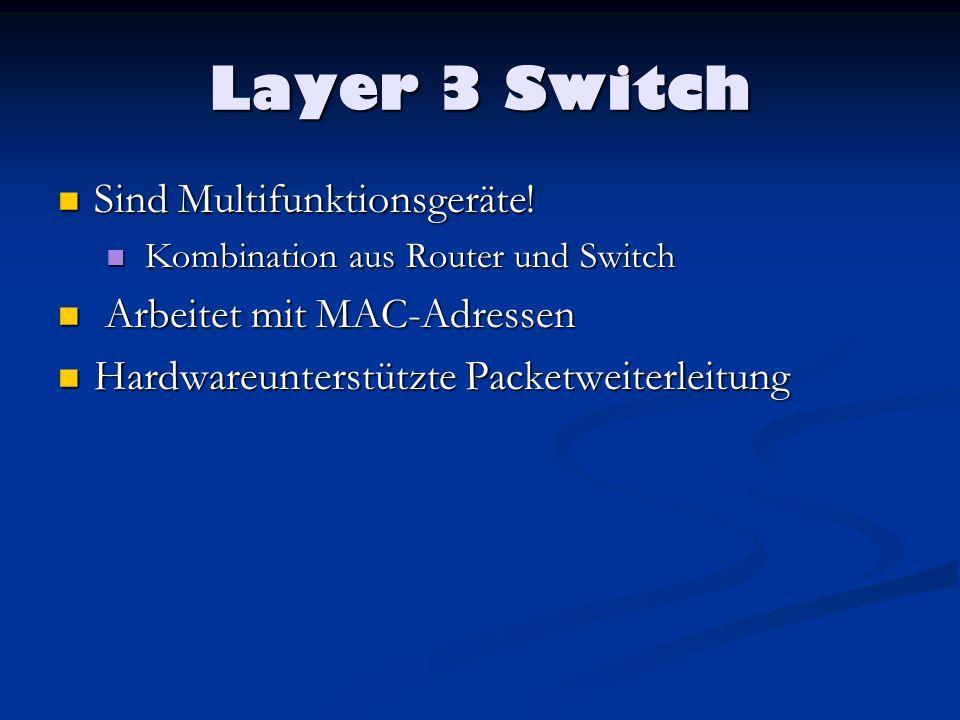 Layer 3 Switch Aufbau: Aufbau: Router und Switches tun etwas ganz ähnliches Router und Switches tun etwas ganz ähnliches Empfangen und speichern Pakete Empfangen und speichern Pakete Treffen dann Entscheidungen und leiten die Pakete weiter Treffen dann Entscheidungen und leiten die Pakete weiter Entweder ein Einsatz spezifischer Hardware (ASICs) beschleunigter Router oder um einen in seiner Funktionalität erweiterten Switch.