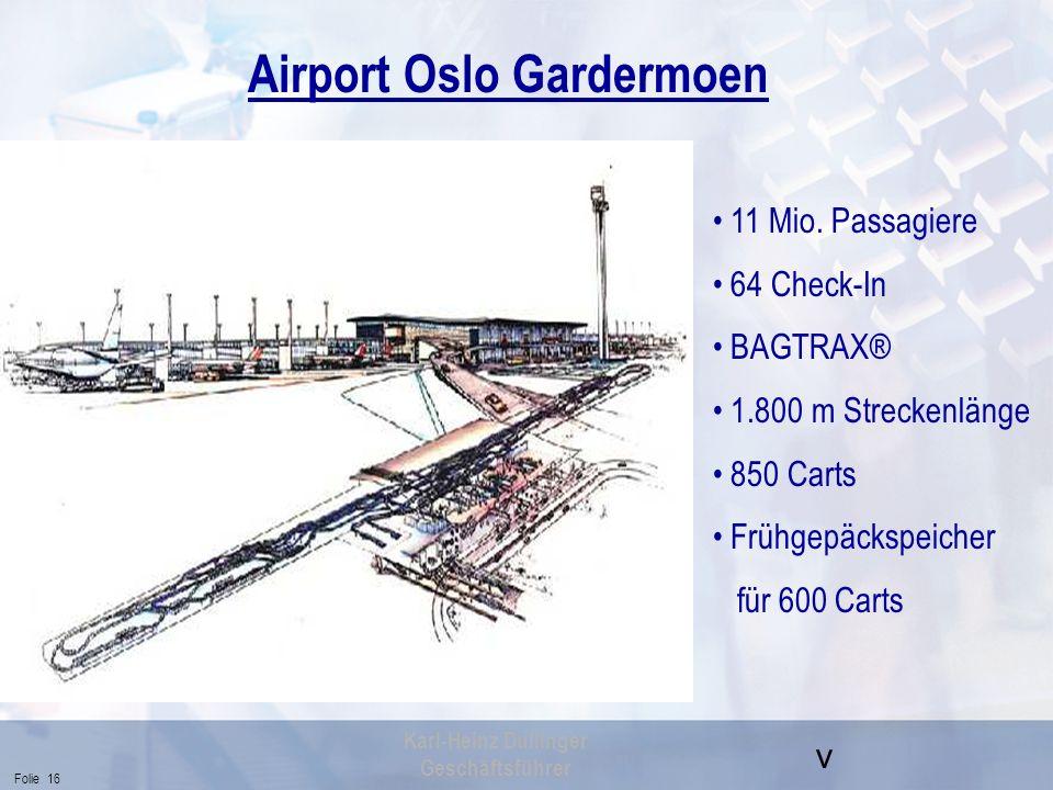 v Folie 16 Karl-Heinz Dullinger Geschäftsführer Airport Oslo Gardermoen 11 Mio. Passagiere 64 Check-In BAGTRAX® 1.800 m Streckenlänge 850 Carts Frühge