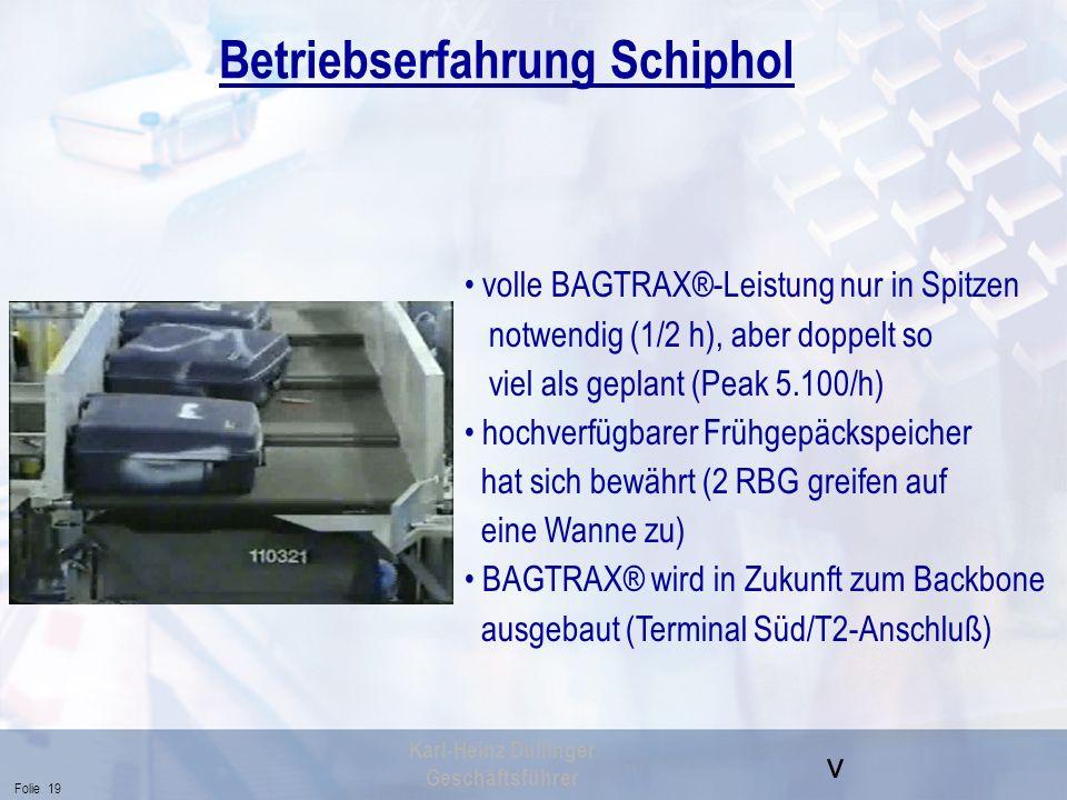 v Folie 19 Karl-Heinz Dullinger Geschäftsführer Betriebserfahrung Schiphol volle BAGTRAX®-Leistung nur in Spitzen notwendig (1/2 h), aber doppelt so v
