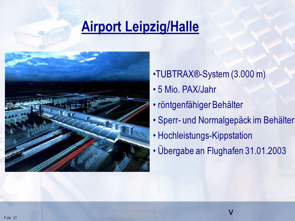 v Folie 20 Karl-Heinz Dullinger Geschäftsführer Airport Leipzig/Halle TUBTRAX®-System (3.000 m) 5 Mio. PAX/Jahr röntgenfähiger Behälter Sperr- und Nor