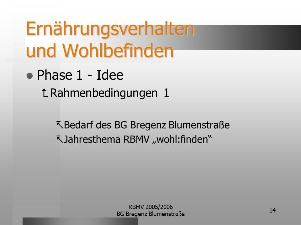 """RBMV 2005/2006 BG Bregenz Blumenstraße 14 Ernährungsverhalten und Wohlbefinden Phase 1 - Idee  Rahmenbedingungen 1  Bedarf des BG Bregenz Blumenstraße  Jahresthema RBMV """"wohl:finden"""