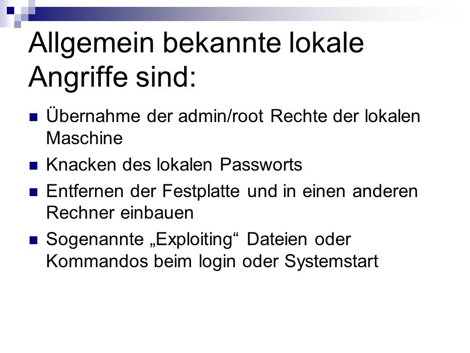 Allgemein bekannte lokale Angriffe sind: Übernahme der admin/root Rechte der lokalen Maschine Knacken des lokalen Passworts Entfernen der Festplatte u