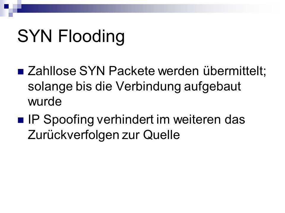SYN Flooding Zahllose SYN Packete werden übermittelt; solange bis die Verbindung aufgebaut wurde IP Spoofing verhindert im weiteren das Zurückverfolge