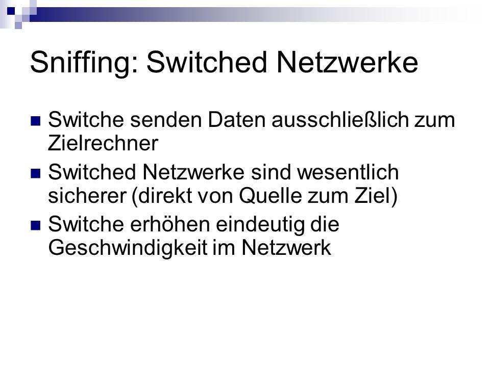 Sniffing: Switched Netzwerke Switche senden Daten ausschließlich zum Zielrechner Switched Netzwerke sind wesentlich sicherer (direkt von Quelle zum Zi