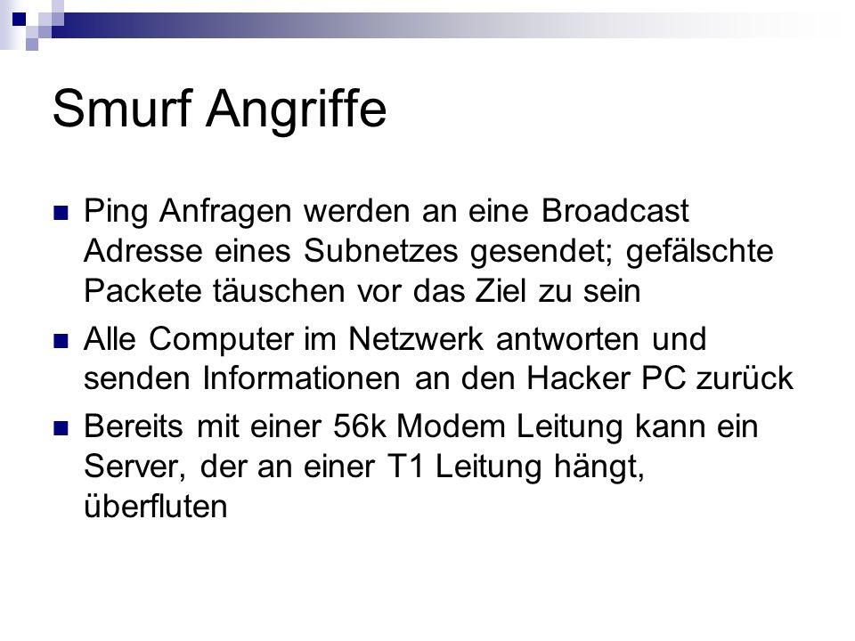 Smurf Angriffe Ping Anfragen werden an eine Broadcast Adresse eines Subnetzes gesendet; gefälschte Packete täuschen vor das Ziel zu sein Alle Computer