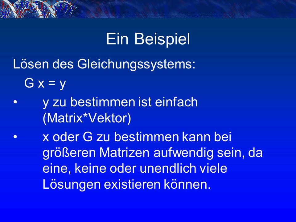 Ein Beispiel Lösen des Gleichungssystems: G x = y y zu bestimmen ist einfach (Matrix*Vektor) x oder G zu bestimmen kann bei größeren Matrizen aufwendig sein, da eine, keine oder unendlich viele Lösungen existieren können.