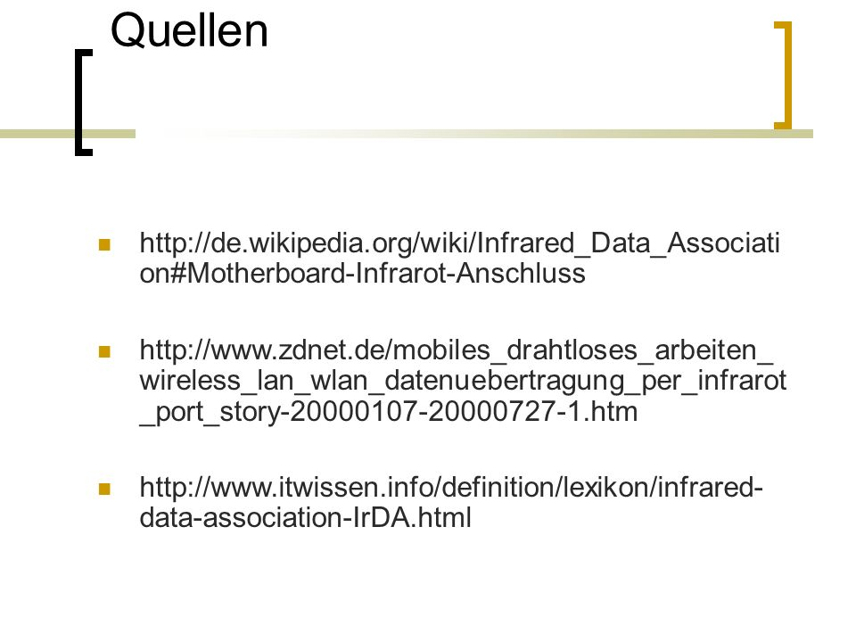 Quellen http://de.wikipedia.org/wiki/Infrared_Data_Associati on#Motherboard-Infrarot-Anschluss http://www.zdnet.de/mobiles_drahtloses_arbeiten_ wireless_lan_wlan_datenuebertragung_per_infrarot _port_story-20000107-20000727-1.htm http://www.itwissen.info/definition/lexikon/infrared- data-association-IrDA.html
