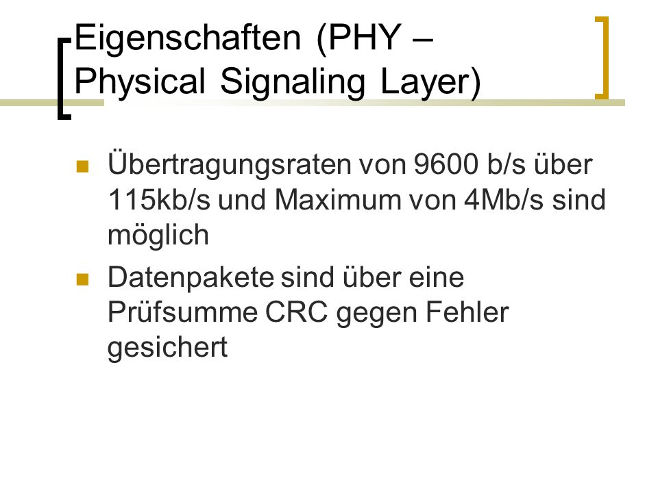 Eigenschaften (PHY – Physical Signaling Layer) Übertragungsraten von 9600 b/s über 115kb/s und Maximum von 4Mb/s sind möglich Datenpakete sind über eine Prüfsumme CRC gegen Fehler gesichert