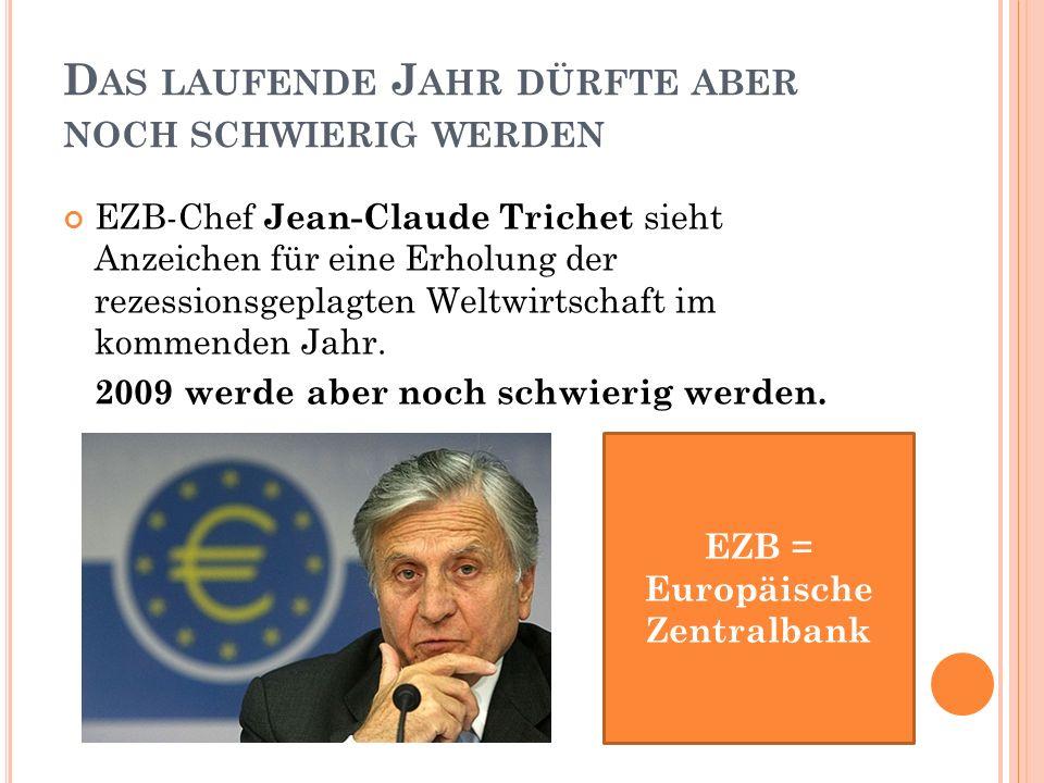 D AS LAUFENDE J AHR DÜRFTE ABER NOCH SCHWIERIG WERDEN EZB-Chef Jean-Claude Trichet sieht Anzeichen für eine Erholung der rezessionsgeplagten Weltwirtschaft im kommenden Jahr.