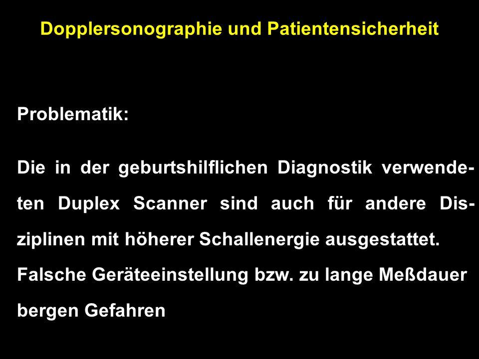 Dopplersonographie und Patientensicherheit Problematik: Die in der geburtshilflichen Diagnostik verwende- ten Duplex Scanner sind auch für andere Dis- ziplinen mit höherer Schallenergie ausgestattet.