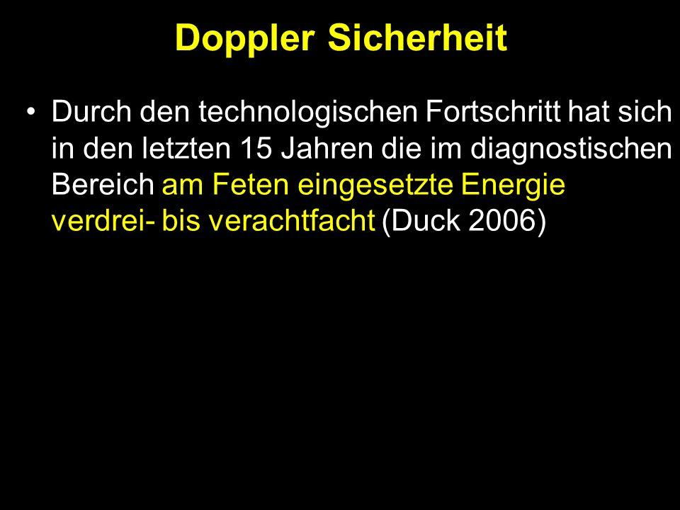 Durch den technologischen Fortschritt hat sich in den letzten 15 Jahren die im diagnostischen Bereich am Feten eingesetzte Energie verdrei- bis verachtfacht (Duck 2006) Doppler Sicherheit