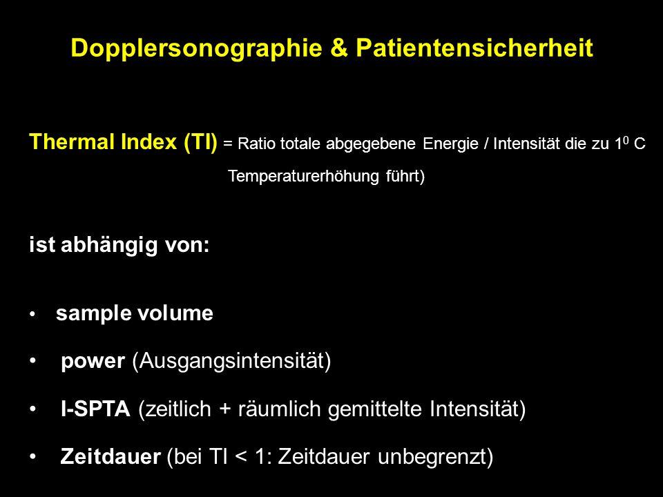 Thermal Index (TI) = Ratio totale abgegebene Energie / Intensität die zu 1 0 C Temperaturerhöhung führt) ist abhängig von: sample volume power (Ausgangsintensität) I-SPTA (zeitlich + räumlich gemittelte Intensität) Zeitdauer (bei TI < 1: Zeitdauer unbegrenzt) Dopplersonographie & Patientensicherheit