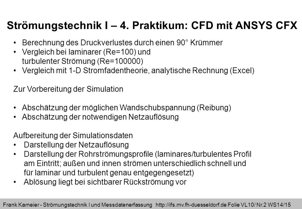 Frank Kameier - Strömungstechnik I und Messdatenerfassung http://ifs.mv.fh-duesseldorf.de Folie VL10/ Nr.2 WS14/15 Berechnung des Druckverlustes durch einen 90° Krümmer Vergleich bei laminarer (Re=100) und turbulenter Strömung (Re=100000) Vergleich mit 1-D Stromfadentheorie, analytische Rechnung (Excel) Zur Vorbereitung der Simulation Abschätzung der möglichen Wandschubspannung (Reibung) Abschätzung der notwendigen Netzauflösung Aufbereitung der Simulationsdaten Darstellung der Netzauflösung Darstellung der Rohrströmungsprofile (laminares/turbulentes Profil am Eintritt; außen und innen strömen unterschiedlich schnell und für laminar und turbulent genau entgegengesetzt) Ablösung liegt bei sichtbarer Rückströmung vor Strömungstechnik I – 4.