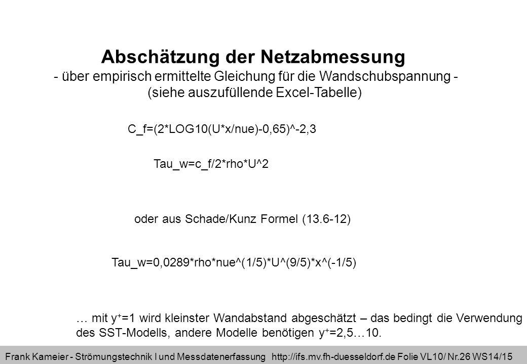 Frank Kameier - Strömungstechnik I und Messdatenerfassung http://ifs.mv.fh-duesseldorf.de Folie VL10/ Nr.26 WS14/15 Abschätzung der Netzabmessung - über empirisch ermittelte Gleichung für die Wandschubspannung - (siehe auszufüllende Excel-Tabelle) C_f=(2*LOG10(U*x/nue)-0,65)^-2,3 Tau_w=c_f/2*rho*U^2 oder aus Schade/Kunz Formel (13.6-12) Tau_w=0,0289*rho*nue^(1/5)*U^(9/5)*x^(-1/5) … mit y + =1 wird kleinster Wandabstand abgeschätzt – das bedingt die Verwendung des SST-Modells, andere Modelle benötigen y + =2,5…10.