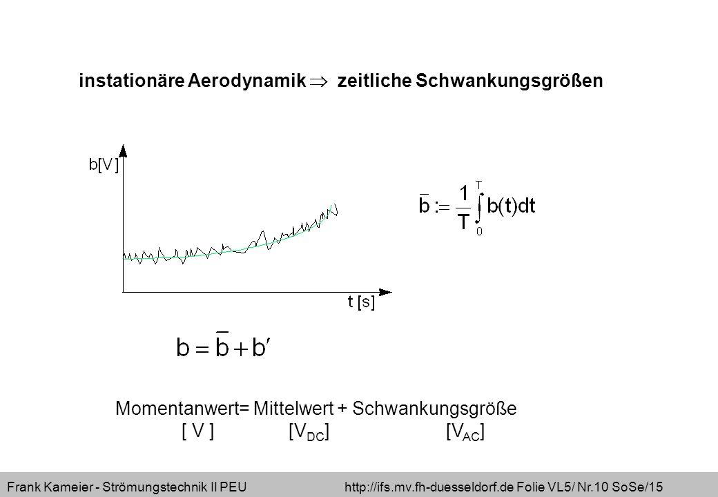Frank Kameier - Strömungstechnik II PEU http://ifs.mv.fh-duesseldorf.de Folie VL5/ Nr.10 SoSe/15 Momentanwert= Mittelwert + Schwankungsgröße [ V ] [V