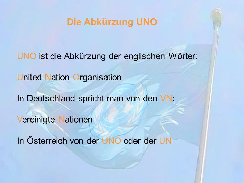 UNO ist die Abkürzung der englischen Wörter: United Nation Organisation In Deutschland spricht man von den VN: Vereinigte Nationen In Österreich von d