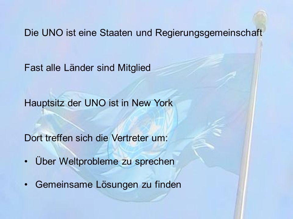 Die UNO ist eine Staaten und Regierungsgemeinschaft Fast alle Länder sind Mitglied Hauptsitz der UNO ist in New York Dort treffen sich die Vertreter u