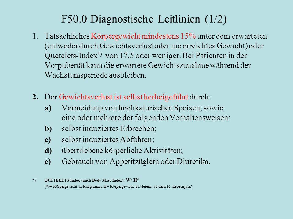 F50.0 Diagnostische Leitlinien (1/2) 1.Tatsächliches Körpergewicht mindestens 15% unter dem erwarteten (entweder durch Gewichtsverlust oder nie erreichtes Gewicht) oder Quetelets-Index *) von 17,5 oder weniger.