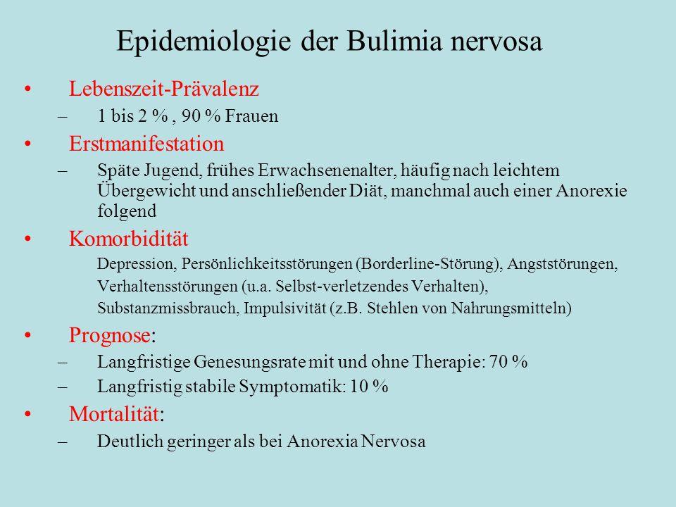 Epidemiologie der Bulimia nervosa Lebenszeit-Prävalenz –1 bis 2 %, 90 % Frauen Erstmanifestation –Späte Jugend, frühes Erwachsenenalter, häufig nach leichtem Übergewicht und anschließender Diät, manchmal auch einer Anorexie folgend Komorbidität Depression, Persönlichkeitsstörungen (Borderline-Störung), Angststörungen, Verhaltensstörungen (u.a.