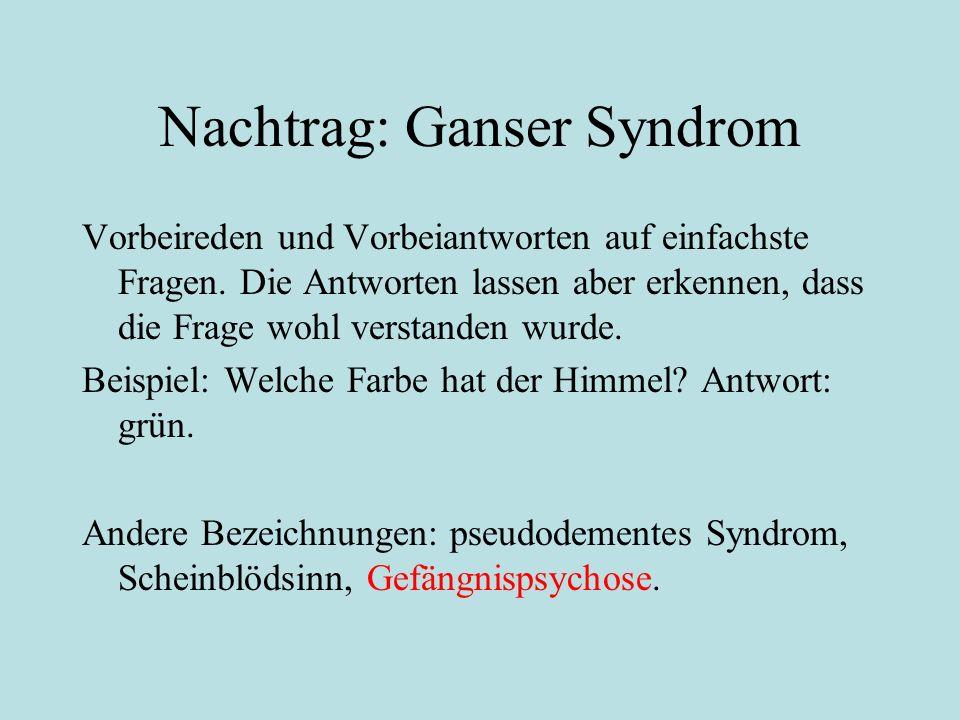 Nachtrag: Ganser Syndrom Vorbeireden und Vorbeiantworten auf einfachste Fragen. Die Antworten lassen aber erkennen, dass die Frage wohl verstanden wur