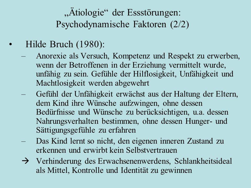 """""""Ätiologie der Essstörungen: Psychodynamische Faktoren (2/2) Hilde Bruch (1980): –Anorexie als Versuch, Kompetenz und Respekt zu erwerben, wenn der Betroffenen in der Erziehung vermittelt wurde, unfähig zu sein."""