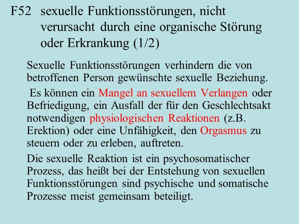 F52sexuelle Funktionsstörungen, nicht verursacht durch eine organische Störung oder Erkrankung (1/2) Sexuelle Funktionsstörungen verhindern die von betroffenen Person gewünschte sexuelle Beziehung.