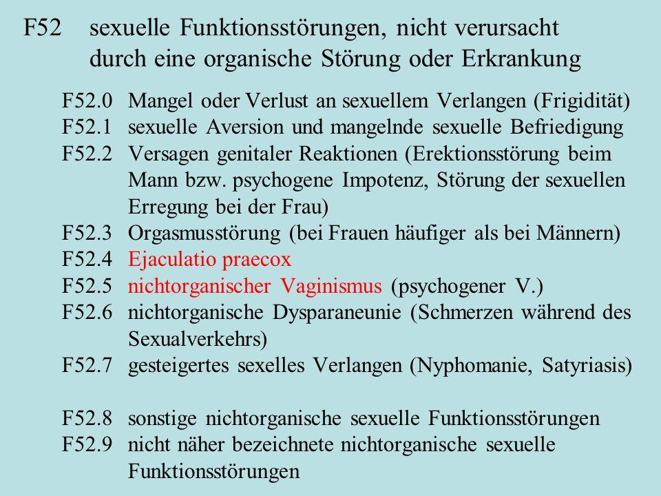 F52sexuelle Funktionsstörungen, nicht verursacht durch eine organische Störung oder Erkrankung F52.0Mangel oder Verlust an sexuellem Verlangen (Frigidität) F52.1sexuelle Aversion und mangelnde sexuelle Befriedigung F52.2Versagen genitaler Reaktionen (Erektionsstörung beim Mann bzw.