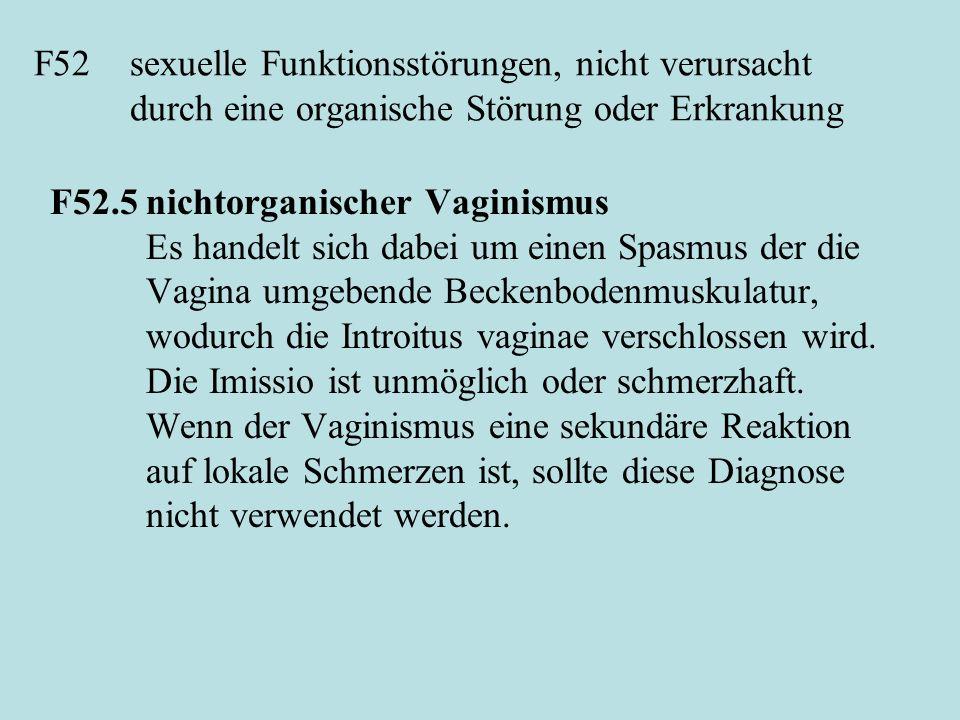 F52sexuelle Funktionsstörungen, nicht verursacht durch eine organische Störung oder Erkrankung F52.5nichtorganischer Vaginismus Es handelt sich dabei um einen Spasmus der die Vagina umgebende Beckenbodenmuskulatur, wodurch die Introitus vaginae verschlossen wird.