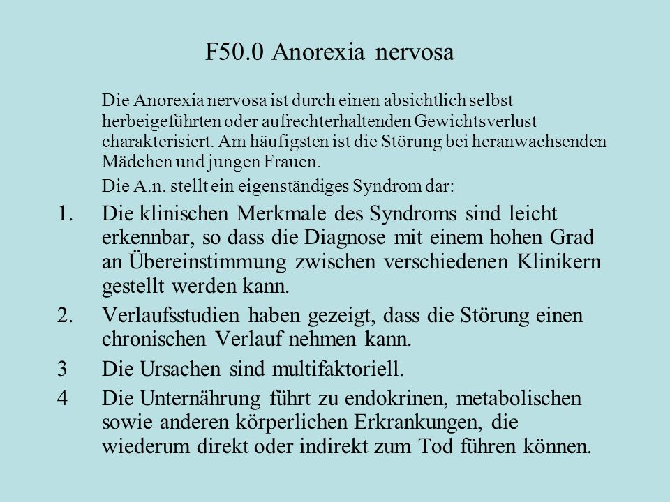 F50.0 Anorexia nervosa Die Anorexia nervosa ist durch einen absichtlich selbst herbeigeführten oder aufrechterhaltenden Gewichtsverlust charakterisiert.
