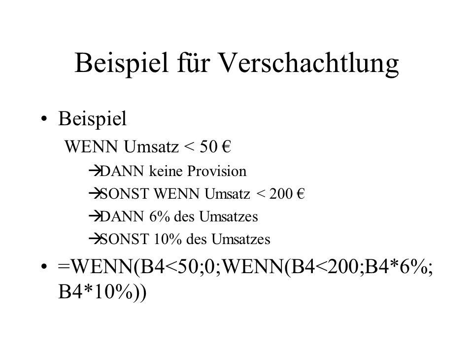 Beispiel für Verschachtlung Beispiel WENN Umsatz < 50 €  DANN keine Provision  SONST WENN Umsatz < 200 €  DANN 6% des Umsatzes  SONST 10% des Umsatzes =WENN(B4<50;0;WENN(B4<200;B4*6%; B4*10%))