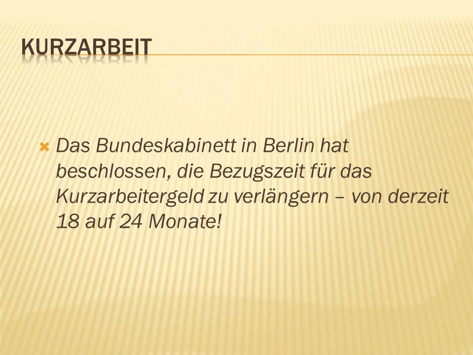  Das Bundeskabinett in Berlin hat beschlossen, die Bezugszeit für das Kurzarbeitergeld zu verlängern – von derzeit 18 auf 24 Monate!