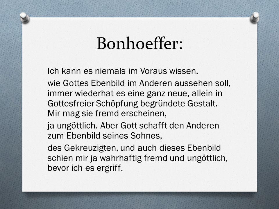 Bonhoeffer: Ich kann es niemals im Voraus wissen, wie Gottes Ebenbild im Anderen aussehen soll, immer wiederhat es eine ganz neue, allein in Gottesfreier Schöpfung begründete Gestalt.