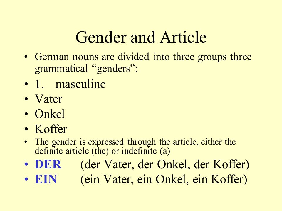 "Gender and Article German nouns are divided into three groups three grammatical ""genders"": 1. masculine Vater Onkel Koffer The gender is expressed thr"