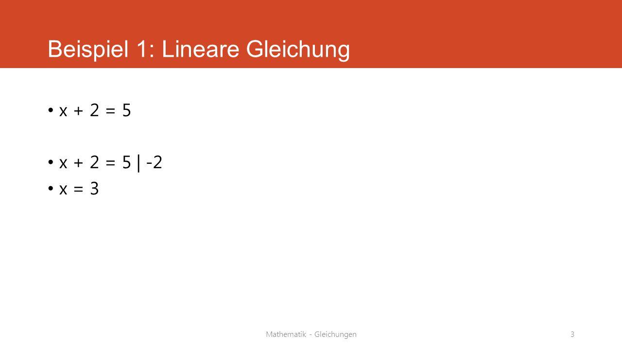 Mathematik - Gleichungen4 Beispiel 2: Lineare Gleichung Multiplikation 5 · x = 15 5 · x = 15   :5 x = 3 oder mit Klammern (2+x)(2+x) = 8+x² 4+2x+2x+x²=8+x² 4+4x+x²=8+x² /-x² 4+4x = 8 /-4 4x=4 //4 x=1