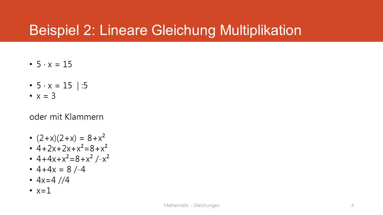 Mathematik - Gleichungen4 Beispiel 2: Lineare Gleichung Multiplikation 5 · x = 15 5 · x = 15 | :5 x = 3 oder mit Klammern (2+x)(2+x) = 8+x² 4+2x+2x+x²