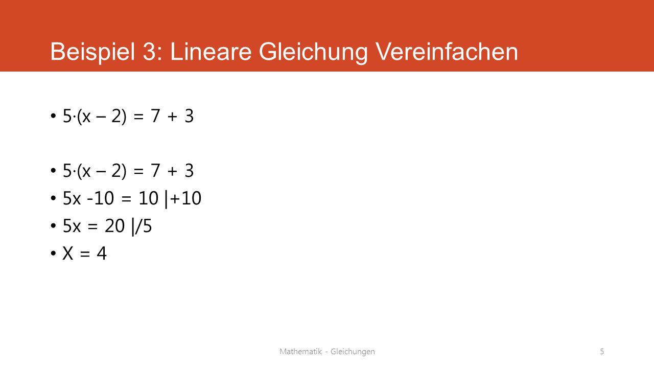 Mathematik - Gleichungen5 Beispiel 3: Lineare Gleichung Vereinfachen 5·(x – 2) = 7 + 3 5x -10 = 10 |+10 5x = 20 |/5 X = 4