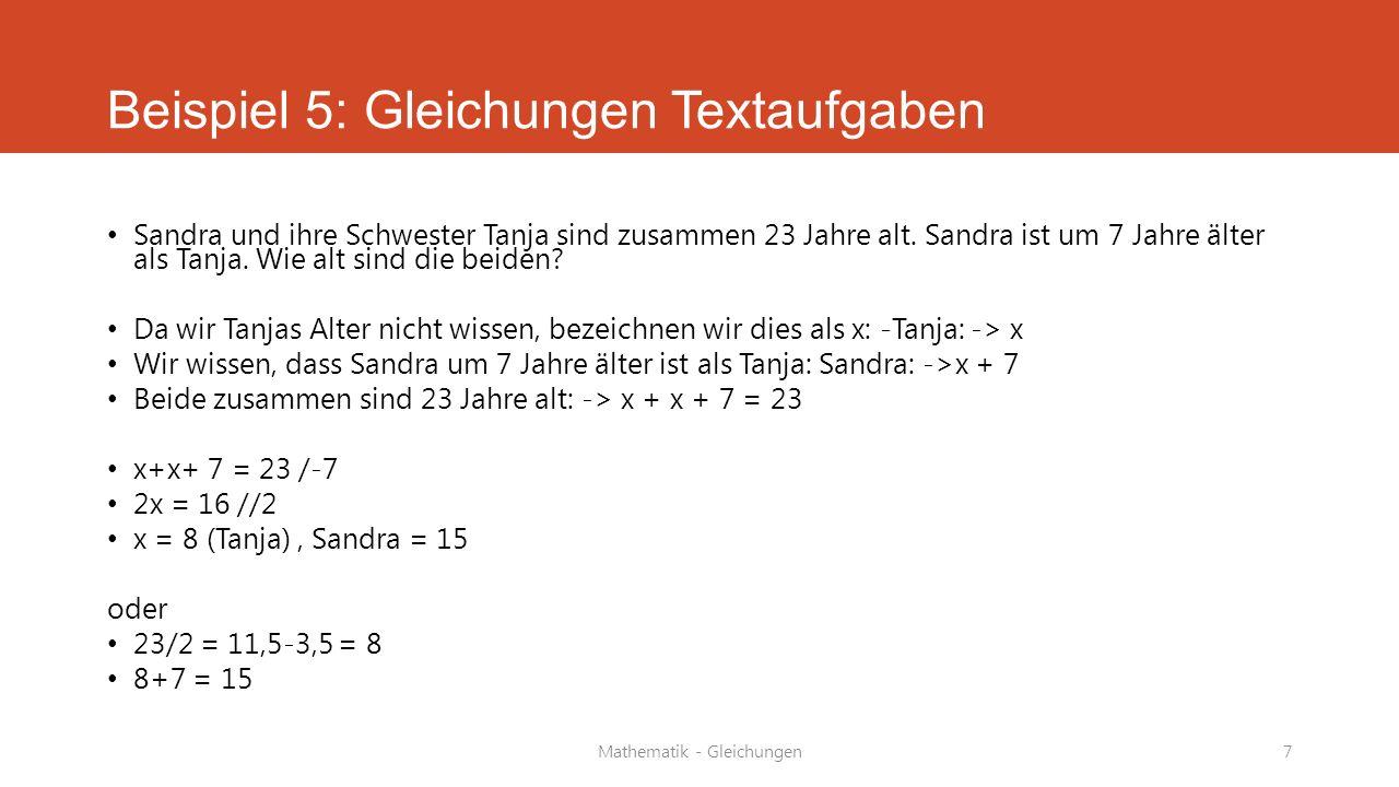 Mathematik - Gleichungen7 Beispiel 5: Gleichungen Textaufgaben Sandra und ihre Schwester Tanja sind zusammen 23 Jahre alt. Sandra ist um 7 Jahre älter