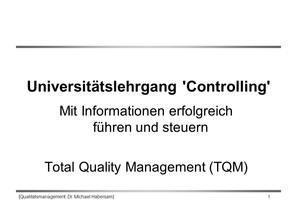 [Qualitätsmanagement, Dr. Michael Habersam] 1 Universitätslehrgang 'Controlling' Mit Informationen erfolgreich führen und steuern Total Quality Manage