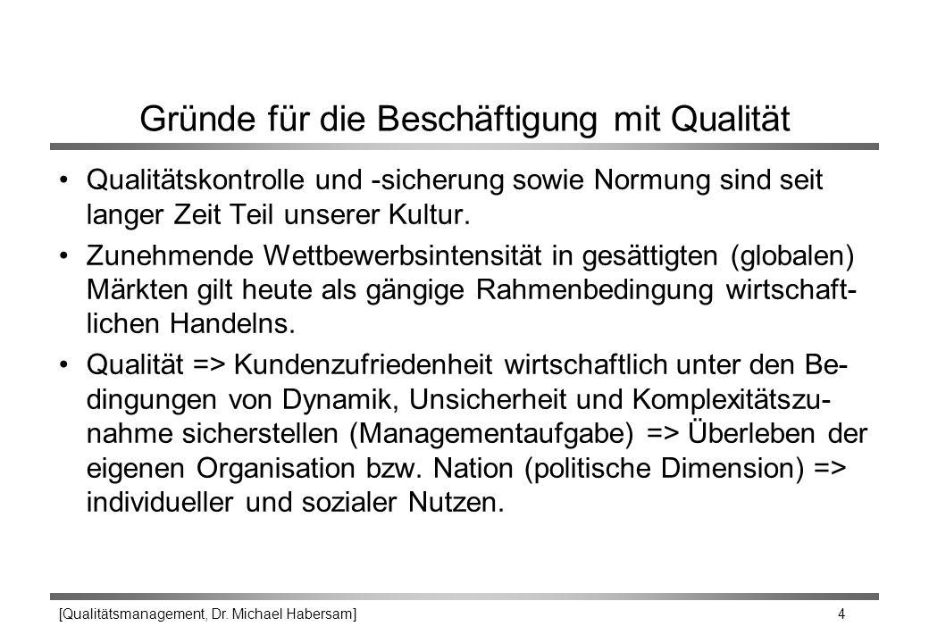 [Qualitätsmanagement, Dr. Michael Habersam] 4 Gründe für die Beschäftigung mit Qualität Qualitätskontrolle und -sicherung sowie Normung sind seit lang