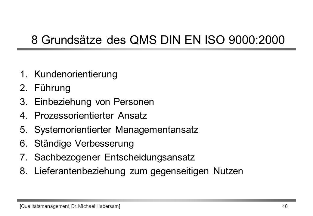 [Qualitätsmanagement, Dr. Michael Habersam] 48 8 Grundsätze des QMS DIN EN ISO 9000:2000 1.Kundenorientierung 2.Führung 3.Einbeziehung von Personen 4.