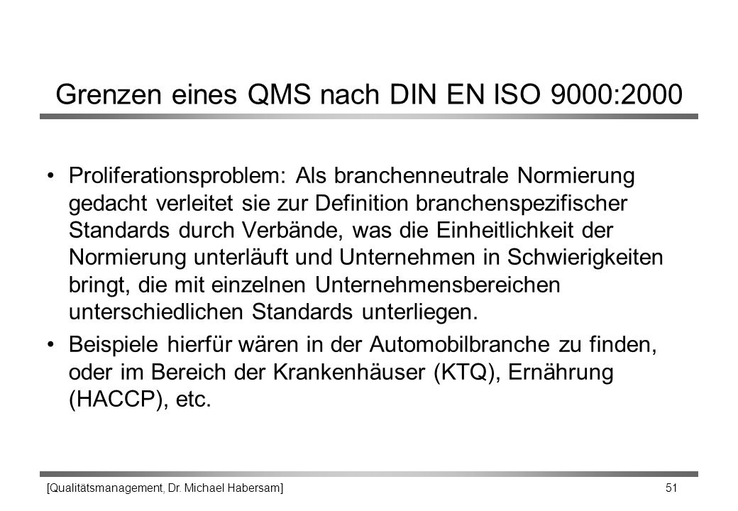 [Qualitätsmanagement, Dr. Michael Habersam] 51 Grenzen eines QMS nach DIN EN ISO 9000:2000 Proliferationsproblem: Als branchenneutrale Normierung geda