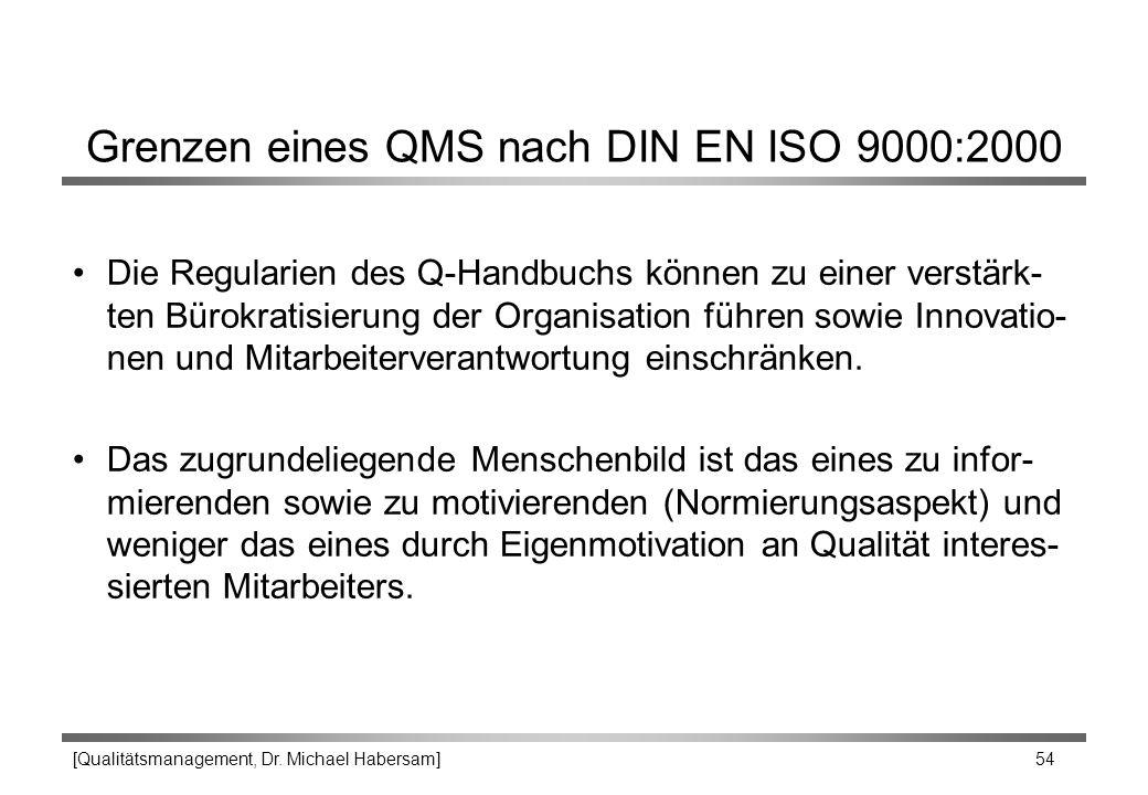 [Qualitätsmanagement, Dr. Michael Habersam] 54 Grenzen eines QMS nach DIN EN ISO 9000:2000 Die Regularien des Q-Handbuchs können zu einer verstärk- te