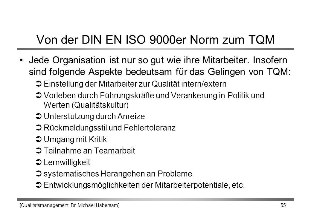 [Qualitätsmanagement, Dr. Michael Habersam] 55 Von der DIN EN ISO 9000er Norm zum TQM Jede Organisation ist nur so gut wie ihre Mitarbeiter. Insofern